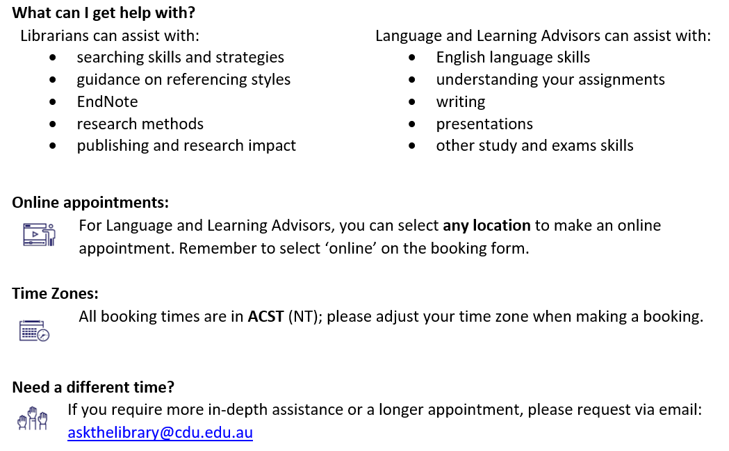 What can I get help with? Librarians can assist with: searching skills and strategies, guidance on referencing styles, EndNote, research methods, publishing and research impact. Language and Learning Advisors can assist with: English language skills, understanding your assignments, writing, presentations, other study and exams skills.Online appointments: r Language and Learning Advisors, you can select any location to make an online appointment. Remember to select 'online' on the booking form. Time Zones: All booking times are in ACST (NT); please adjust your time zone when making a booking. Need a different time? If you require more in-depth assistance or a longer appointment, please request via email: askthelibrary@cdu.edu.au