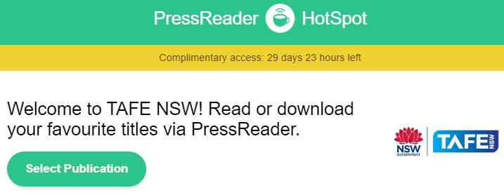 PressReader HotSpot: complimentary access 29 days 23 hours left. Welcom to TAFE NSW! Read or download your favourite titles visa PressReader. Select Publications. TAFE NSW logo