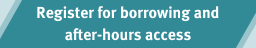 Register for borrowing &after-hours access