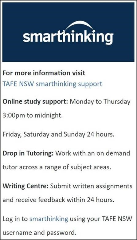 Smarthinking For more information visit TAFE NSW smarthinking support Online study support: Monday to Thursday 3:00pm to midnight. Friday, Saturday and Sunday 24 hours. Drop in Tutoring: Work with an on demand tutor across a range of subject areas. Writing Centre: Submit written assignments and receive feedback within 24 hours. Log in to smarthinking using your TAFE NSW username and password.